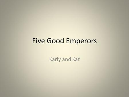 Five Good Emperors Karly and Kat. Who Are They and When Did They Rule ? In chronological order- Nerva, Trajan, Hadrian, Antoninus Pius, and Marcus Aurelius.