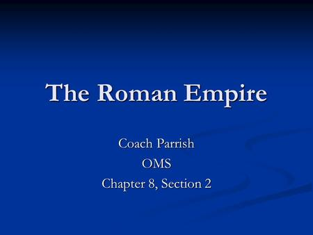 The Roman Empire Coach Parrish OMS Chapter 8, Section 2.