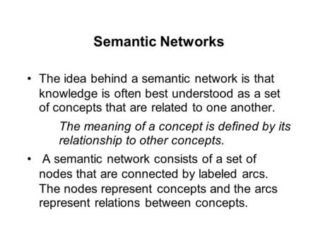 Semantic Networks The idea behind a semantic network is that knowledge is often best understood as a set of concepts that are related to one another. The.