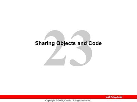 23 Copyright © 2004, Oracle. All rights reserved. Sharing Objects and Code.