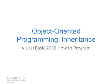 Object-Oriented Programming: Inheritance Visual Basic 2010 How to Program © 1992-2011 by Pearson Education, Inc. All Rights Reserved.