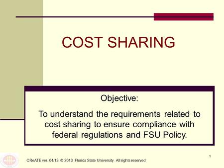 1 COST SHARING CReATE ver. 04/13 © 2013 Florida State University. All rights reserved Objective: To understand the requirements related to cost sharing.