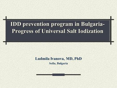IDD prevention program in Bulgaria- Progress of Universal Salt Iodization Ludmila Ivanova, MD, PhD Sofia, Bulgaria.
