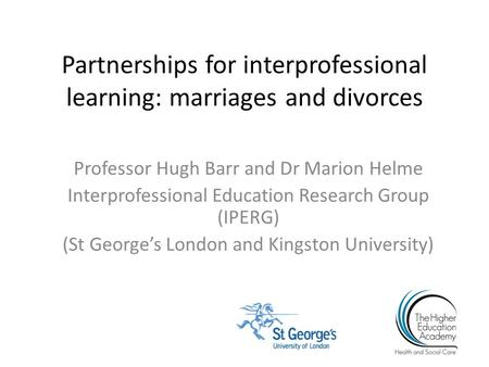 Partnerships for interprofessional learning: marriages and divorces Professor Hugh Barr and Dr Marion Helme Interprofessional Education Research Group.