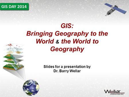 GIS: Bringing Geography to the World & the World to Geography Slides for a presentation by Dr. Barry Wellar.