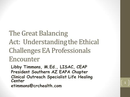 The Great Balancing Act: Understanding the Ethical Challenges EA Professionals Encounter Libby Timmons, M.Ed., LISAC, CEAP President Southern AZ EAPA Chapter.