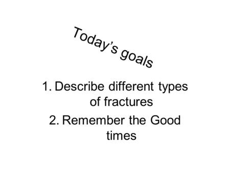 Today's goals 1.Describe different types of fractures 2.Remember the Good times.