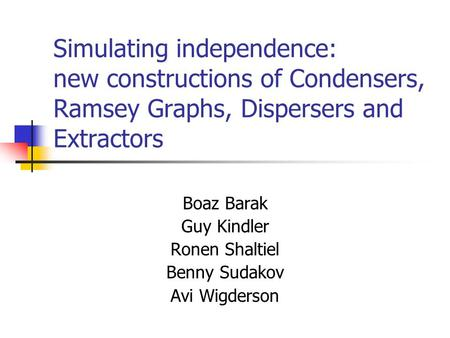 Simulating independence: new constructions of Condensers, Ramsey Graphs, Dispersers and Extractors Boaz Barak Guy Kindler Ronen Shaltiel Benny Sudakov.