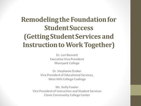 Remodeling the Foundation for Student Success (Getting Student Services and Instruction to Work Together) Dr. Lori Bennett Executive Vice President Moorpark.