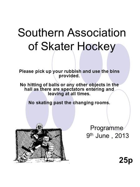 Southern Association of Skater Hockey Programme 9 th June, 2013 25p Please pick up your rubbish and use the bins provided. No hitting of balls or any other.