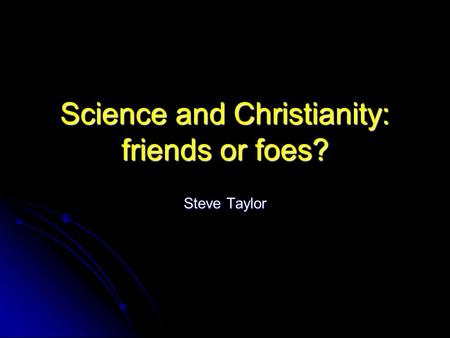 Science and Christianity: friends or foes? Steve Taylor.