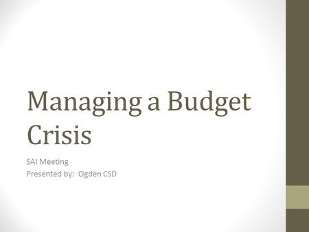 Managing a Budget Crisis SAI Meeting Presented by: Ogden CSD.