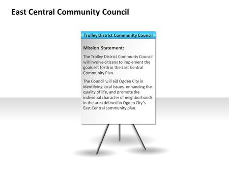 East Central Community Council Mission Statement: The Trolley District Communty Council will involve citizens to implement the goals set forth in the East.