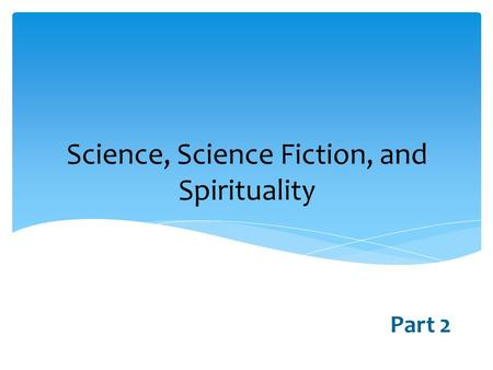 Science, Science Fiction, <strong>and</strong> Spirituality Part 2.