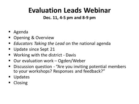 Evaluation Leads Webinar Dec. 11, 4-5 pm and 8-9 pm  Agenda  Opening & Overview  Educators Taking the Lead on the national agenda  Update since Sept.