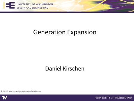Generation Expansion Daniel Kirschen 1 © 2011 D. Kirschen and the University of Washington.