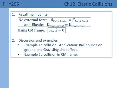 PHY205 Ch12: Elastic Collisions. 1. Main Points Elastic Collisions: KE is conserved (definition)