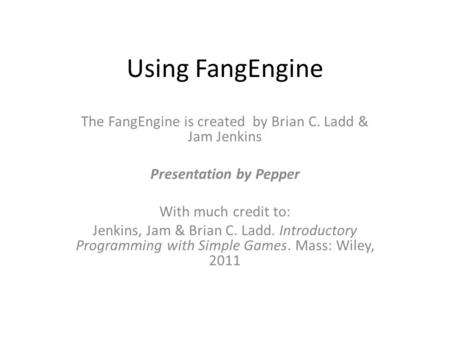 Using FangEngine The FangEngine is created by Brian C. Ladd & Jam Jenkins Presentation by Pepper With much credit to: Jenkins, Jam & Brian C. Ladd. Introductory.