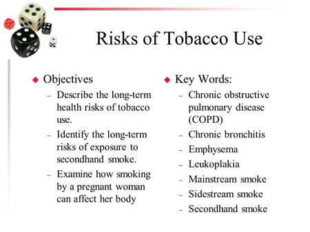 Risks of Tobacco Use u Objectives – Describe the long-term health risks of tobacco use. – Identify the long-term risks of exposure to secondhand smoke.