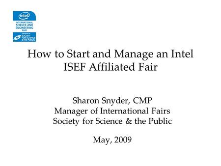 How to Start and Manage an Intel ISEF Affiliated Fair Sharon Snyder, CMP Manager of International Fairs Society for Science & the Public May, 2009.