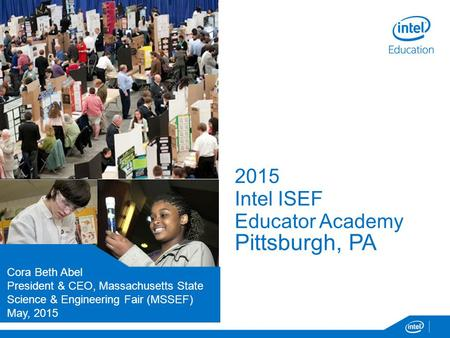 2015 Intel ISEF Educator Academy Pittsburgh, PA Presenters Name Title / Position Organization Month, Day 2014 Cora Beth Abel President & CEO, Massachusetts.