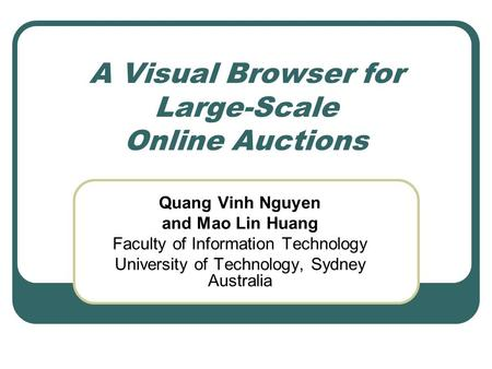 A Visual Browser for Large-Scale Online Auctions Quang Vinh Nguyen and Mao Lin Huang Faculty of Information Technology University of Technology, Sydney.