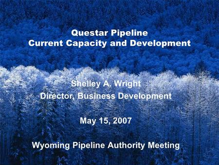 1 Questar Pipeline Current Capacity and Development Shelley A. Wright Director, Business Development May 15, 2007 Wyoming Pipeline Authority Meeting.
