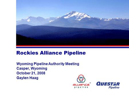 Rockies Alliance Pipeline Wyoming Pipeline Authority Meeting Casper, Wyoming October 21, 2008 Gaylen Haag.