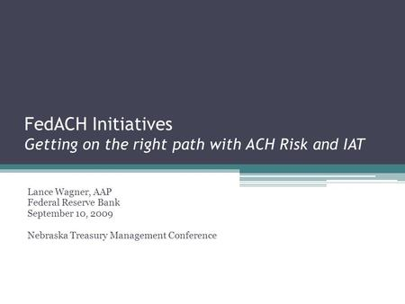 FedACH Initiatives Getting on the right path with ACH Risk and IAT Lance Wagner, AAP Federal Reserve Bank September 10, 2009 Nebraska Treasury Management.