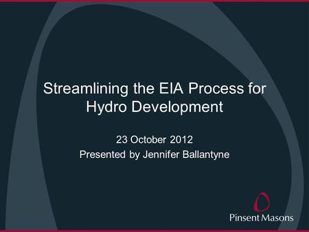 Streamlining the EIA Process for Hydro Development 23 October 2012 Presented by Jennifer Ballantyne.