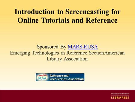 Introduction to Screencasting for Online Tutorials and Reference Sponsored By MARS-RUSAMARS-RUSA Emerging Technologies in Reference SectionAmerican Library.
