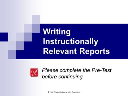 © 2008 Statewide Leadership: Evaluation Writing Instructionally Relevant Reports Please complete the Pre-<strong>Test</strong> before continuing.
