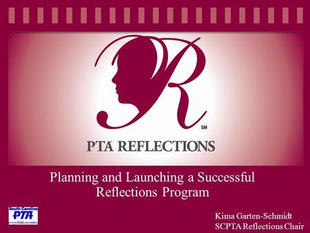 Planning and Launching a Successful Reflections Program Kima Garten-Schmidt SCPTA Reflections Chair.