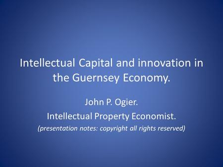 Intellectual Capital and innovation in the Guernsey Economy. John P. Ogier. Intellectual Property Economist. (presentation notes: copyright all rights.