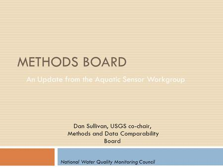 METHODS BOARD An Update from the Aquatic Sensor Workgroup Dan Sullivan, USGS co-chair, Methods and Data Comparability Board National Water Quality Monitoring.