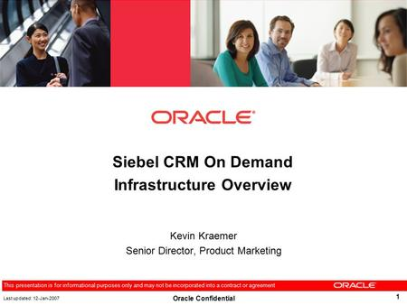 1 This presentation is for informational purposes only and may not be incorporated into a contract or agreement Oracle Confidential Siebel CRM On Demand.