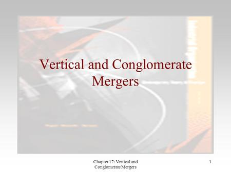 Chapter 17: Vertical and Conglomerate Mergers 1 Vertical and Conglomerate Mergers.