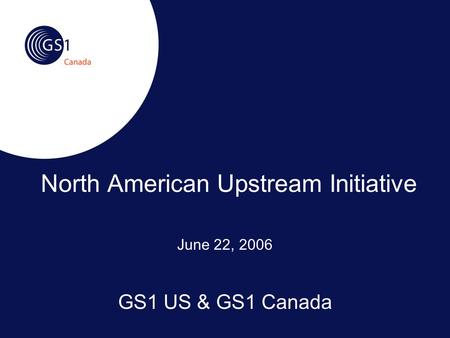 June 22, 2006 GS1 US & GS1 Canada North American Upstream Initiative.