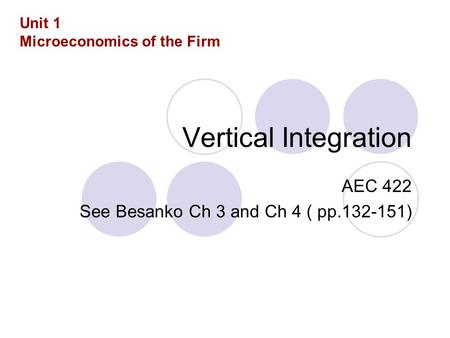 Vertical Integration AEC 422 See Besanko Ch 3 and Ch 4 ( pp.132-151) Unit 1 Microeconomics of the Firm.