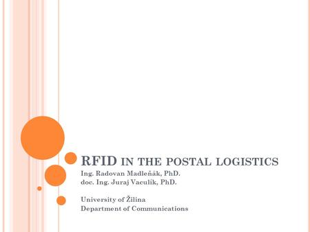 RFID IN THE POSTAL LOGISTICS Ing. Radovan Madleňák, PhD. doc. Ing. Juraj Vaculík, PhD. University of Žilina Department of Communications.