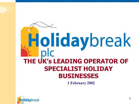 1 THE UK's LEADING OPERATOR OF SPECIALIST HOLIDAY BUSINESSES 1 February 2002.