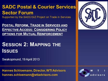 W T I a d v i s o r s SADC Postal & Courier Services Sector Forum Supported by the SADC/GIZ Project on Trade in Services P OSTAL R EFORM, T RADE IN S ERVICES.
