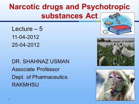 Lecture – 5 11-04-2012 25-04-2012 DR. SHAHNAZ USMAN Associate Professor Dept. of Pharmaceutics RAKMHSU Narcotic drugs and Psychotropic substances Act 1.