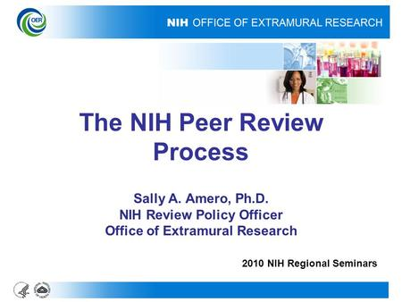 The NIH Peer Review Process Sally A. Amero, Ph.D. NIH Review Policy Officer Office of Extramural Research 2010 NIH Regional Seminars.