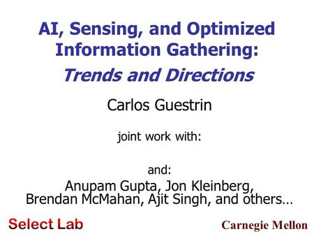 Carnegie Mellon AI, Sensing, and Optimized Information Gathering: Trends and Directions Carlos Guestrin joint work with: and: Anupam Gupta, Jon Kleinberg,