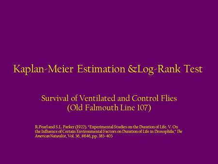 "Kaplan-Meier Estimation &Log-Rank Test Survival of Ventilated and Control Flies (Old Falmouth Line 107) R.Pearl and S.L. Parker (1922). ""Experimental Studies."