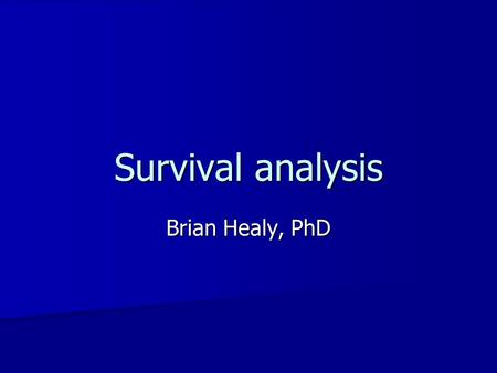Survival analysis Brian Healy, PhD. Previous classes Regression Regression –Linear regression –Multiple regression –Logistic regression.