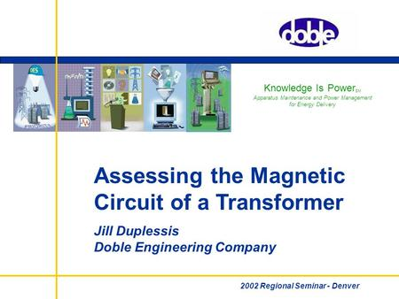 Knowledge Is Power SM Apparatus Maintenance and Power Management for Energy Delivery Assessing the Magnetic <strong>Circuit</strong> of a Transformer Jill Duplessis Doble.