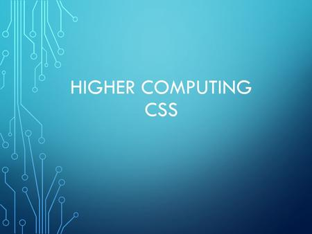 HIGHER COMPUTING CSS. WHAT IS CSS? CSS: Cascaded Style Sheets used to separate a web site's content(information) from its style(how it looks).