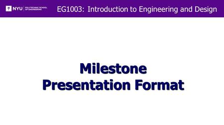 EG1003: Introduction to Engineering and Design Milestone Presentation Format.